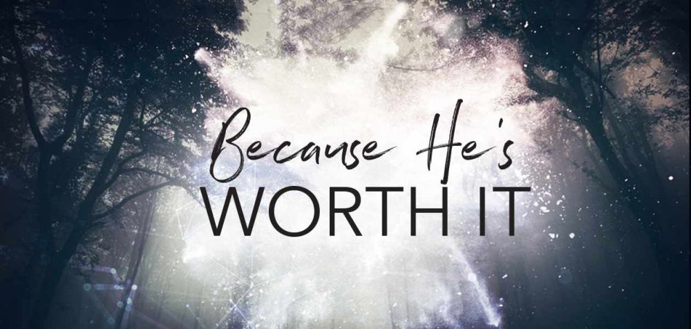 Because He's Worth It